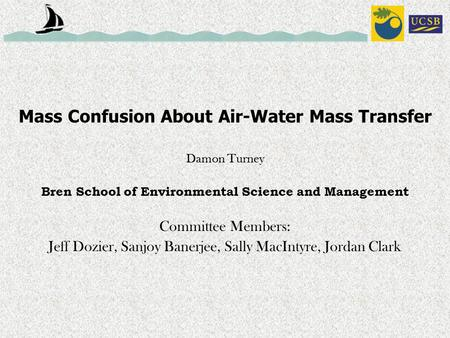 Mass Confusion About Air-Water Mass Transfer Damon Turney Bren School of Environmental Science and Management Committee Members: Jeff Dozier, Sanjoy Banerjee,