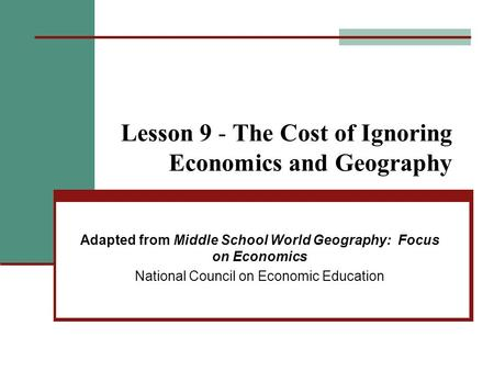 Lesson 9 - The Cost of Ignoring Economics and Geography Adapted from Middle School World Geography: Focus on Economics National Council on Economic Education.