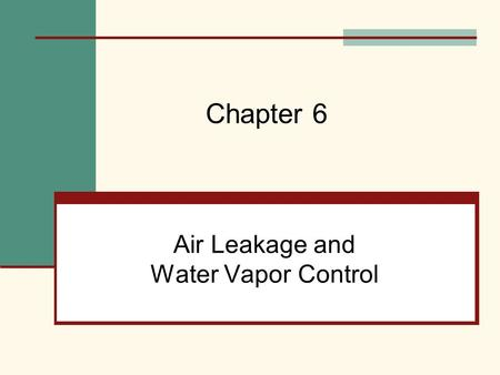 Air Leakage and Water Vapor Control Chapter 6. Mehta, Scarborough, and Armpriest : Building Construction: Principles, Materials, and Systems © 2008 Pearson.