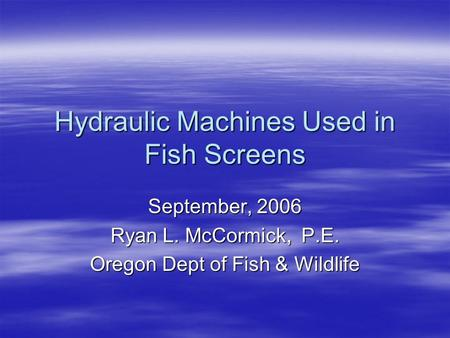 Hydraulic Machines Used in Fish Screens September, 2006 Ryan L. McCormick, P.E. Oregon Dept of Fish & Wildlife.