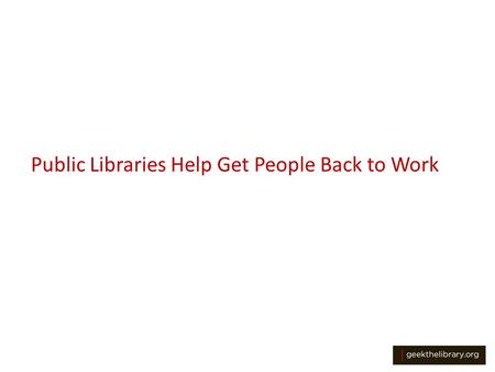 Public Libraries Help Get People Back to Work. More Important Than Ever With high unemployment and many people cutting back on expenses, the role of our.