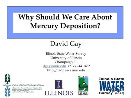 Why Should We Care About Mercury Deposition? David Gay Illinois State Water Survey University of Illinois Champaign, IL (217)