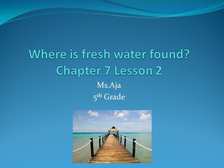 Ms.Aja 5 th Grade. Fresh water Less than 3/100 of Earth's water is fresh water. Used for drinking, cooking an cleaning. Also used to grow crops, make.