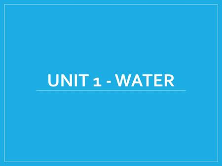UNIT 1 - WATER. Unit Outline What is water and why do we need it? What is happening to harm our water supply? Can we measure this harm close to home or.
