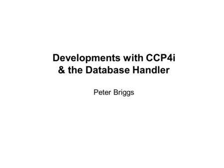 Developments with CCP4i & the Database Handler Peter Briggs.