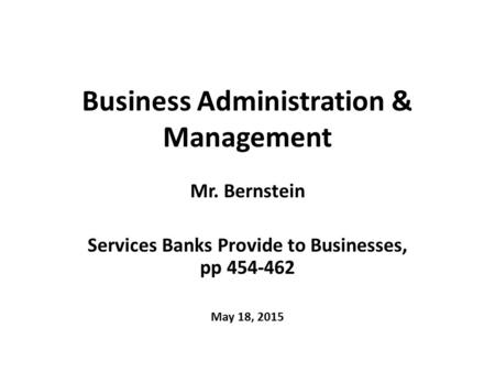 Business Administration & Management Mr. Bernstein Services Banks Provide to Businesses, pp 454-462 May 18, 2015.