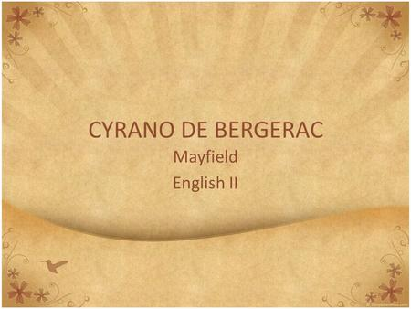 CYRANO DE BERGERAC Mayfield English II. Background Information AUTHOR This play was written by Edmond Rostand in 1897. Fun fact: born in Marseilles, France.