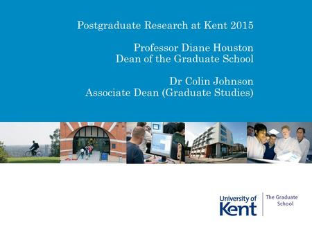 Postgraduate Research at Kent 2015 Professor Diane Houston Dean of the Graduate School Dr Colin Johnson Associate Dean (Graduate Studies) The Graduate.