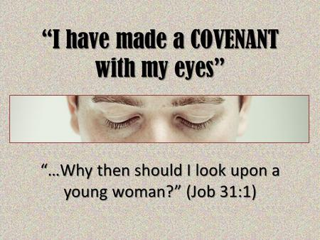 """I have made a COVENANT with my eyes"" ""…Why then should I look upon a young woman?"" (Job 31:1)"