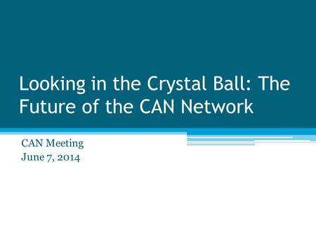 Looking in the Crystal Ball: The Future of the CAN Network CAN Meeting June 7, 2014.