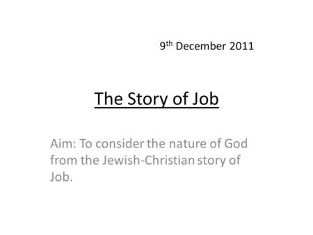 The Story of Job Aim: To consider the nature of God from the Jewish-Christian story of Job. 9 th December 2011.