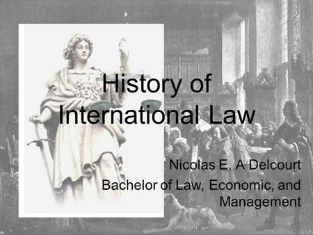 History of International Law Nicolas E. A Delcourt Bachelor of Law, Economic, and Management.