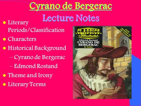 Cyrano de Bergerac Lecture Notes l Literary Periods/Classification l Characters l Historical Background –Cyrano de Bergerac –Edmond Rostand l Theme and.