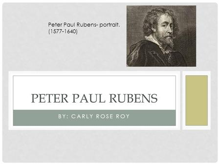 BY: CARLY ROSE ROY PETER PAUL RUBENS Peter Paul Rubens- portrait. (1577-1640)