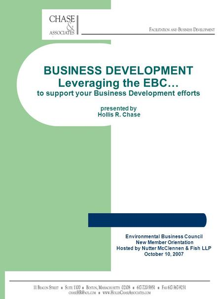 BUSINESS DEVELOPMENT Leveraging the EBC… to support your Business Development efforts presented by Hollis R. Chase Environmental Business Council New Member.