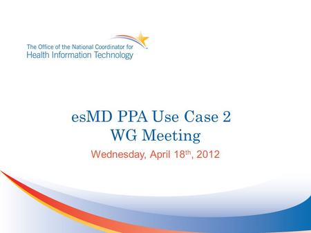 EsMD PPA Use Case 2 WG Meeting Wednesday, April 18 th, 2012.