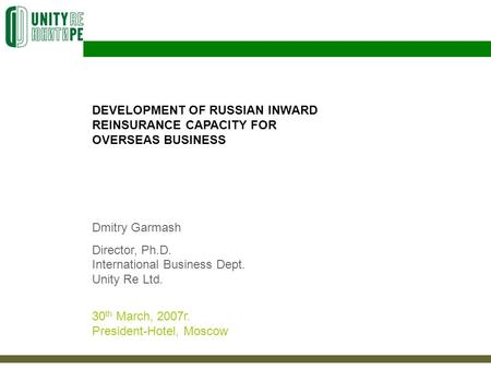 DEVELOPMENT OF RUSSIAN INWARD REINSURANCE CAPACITY FOR OVERSEAS BUSINESS Dmitry Garmash Director, Ph.D. International Business Dept. Unity Re Ltd. 30 th.