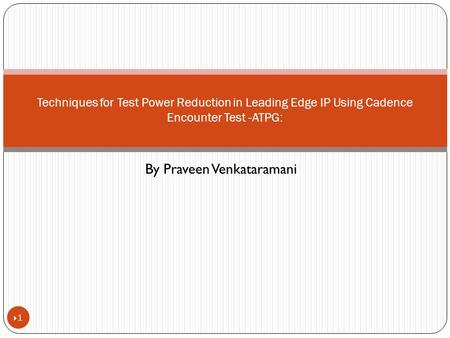 By Praveen Venkataramani 11 Techniques for Test Power Reduction in Leading Edge IP Using Cadence Encounter Test -ATPG: