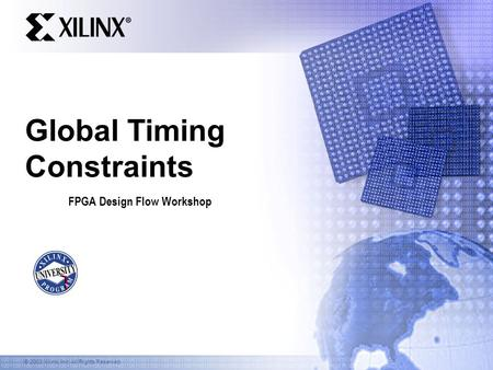© 2003 Xilinx, Inc. All Rights Reserved Global Timing Constraints FPGA Design Flow Workshop.