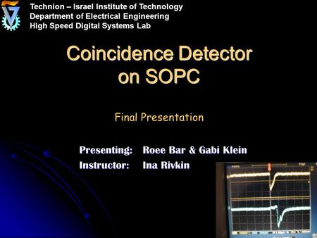 Coincidence Detector on SOPC Coincidence Detector on SOPC Final Presentation Presenting: Roee Bar & Gabi Klein Instructor:Ina Rivkin Technion – Israel.