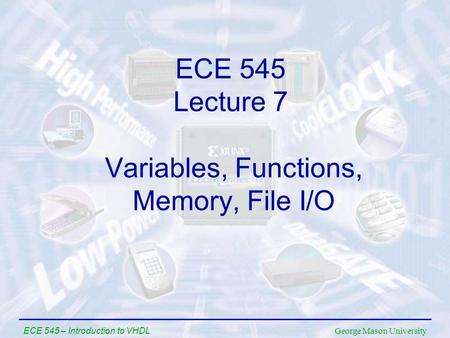 George Mason University ECE 545 – Introduction to VHDL Variables, Functions, Memory, File I/O ECE 545 Lecture 7.