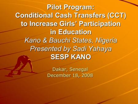 Pilot Program: Conditional Cash Transfers (CCT) to Increase Girls' Participation in Education Kano & Bauchi States, Nigeria Presented by Sadi Yahaya SESP.