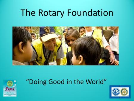 "The Rotary Foundation ""Doing Good in the World"". Learning Objectives 1.Identify the programs and activities of The Rotary Foundation. 2.Review way of."