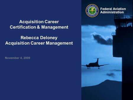 Federal Aviation Administration Acquisition Career Certification & Management Rebecca Deloney Acquisition Career Management November 4, 2009.