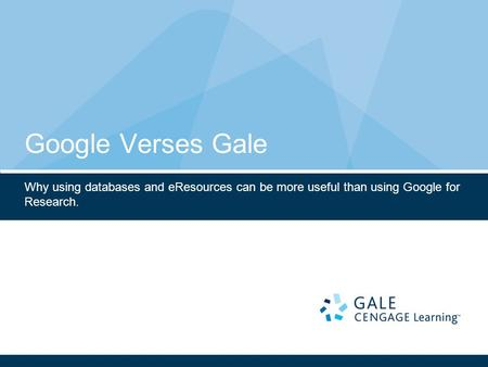 Google Verses Gale Why using databases and eResources can be more useful than using Google for Research.