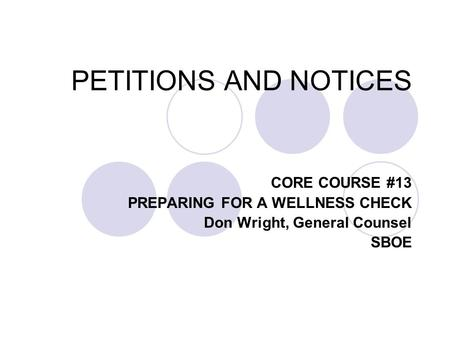 PETITIONS AND NOTICES CORE COURSE #13 PREPARING FOR A WELLNESS CHECK Don Wright, General Counsel SBOE.
