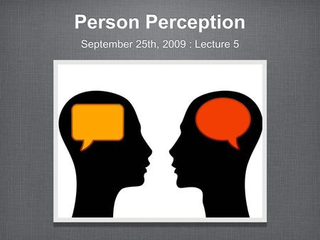 Person Perception September 25th, 2009 : Lecture 5.