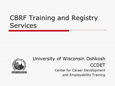CBRF Training and Registry Services University of Wisconsin Oshkosh CCDET Center for Career Development and Employability Training.