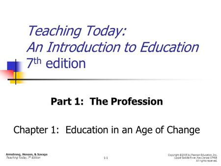 Teaching Today: An Introduction to Education 7 th edition Part 1: The Profession Chapter 1: Education in an Age of Change Armstrong, Henson, & Savage Teaching.