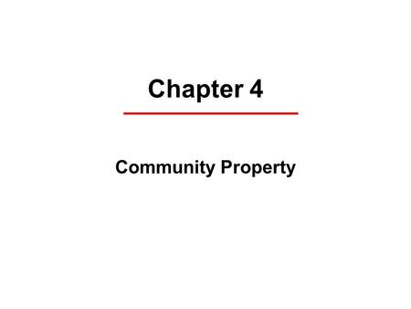 "Chapter 4 Community Property. 9 states have community property laws A marriage is a ""community"". Everything that is earned inside the marriage belongs."
