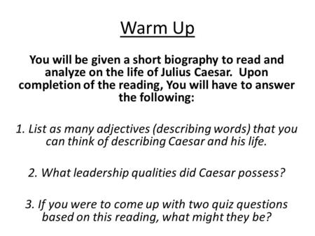 Warm Up You will be given a short biography to read and analyze on the life of Julius Caesar. Upon completion of the reading, You will have to answer the.