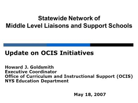 Statewide Network of Middle Level Liaisons and Support Schools Update on OCIS Initiatives Howard J. Goldsmith Executive Coordinator Office of Curriculum.