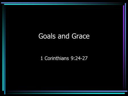 Goals and Grace 1 Corinthians 9:24-27. Do you not know that those who run in a race all run, but only one receives the prize? Run in such a way that you.
