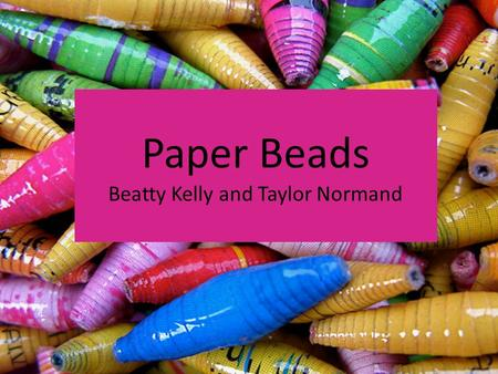 Paper Beads Beatty Kelly and Taylor Normand. What are paper beads? Handmade jewelry that is cost-efficient, environmental friendly, and easy to make Made.