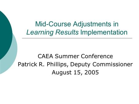 Mid-Course Adjustments in Learning Results Implementation CAEA Summer Conference Patrick R. Phillips, Deputy Commissioner August 15, 2005.