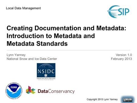Creating Documentation and Metadata: Introduction to Metadata and Metadata Standards Lynn Yarmey National Snow and Ice Data Center Version 1.0 February.