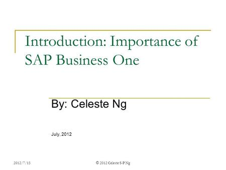 2012/7/15 © 2012 Celeste S-P Ng Introduction: Importance of SAP Business One By: Celeste Ng July, 2012.
