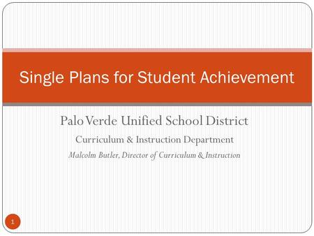 1 Palo Verde Unified School District Curriculum & Instruction Department Malcolm Butler, Director of Curriculum & Instruction Single Plans for Student.
