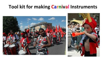 Tool kit for making Carnival Instruments. First, talk about Carnivals then choose a theme.