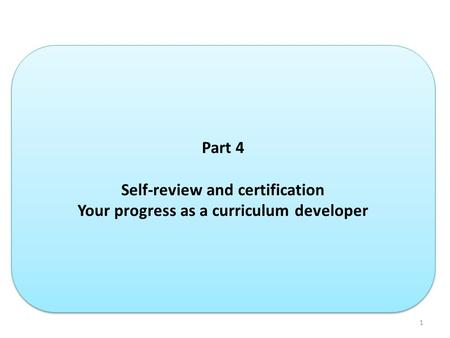1 Part 4 Self-review and certification Your progress as a curriculum developer Part 4 Self-review and certification Your progress as a curriculum developer.
