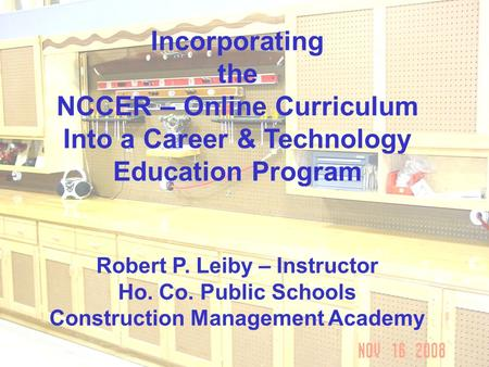 Incorporating the NCCER – Online Curriculum Into a Career & Technology Education Program Robert P. Leiby – Instructor Ho. Co. Public Schools Construction.