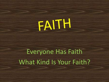 FAITH Everyone Has Faith What Kind Is Your Faith?.