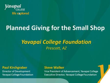 Planned Giving for the Small Shop Yavapai College Foundation Prescott, AZ Steve Walker Vice President of Advancement, Yavapai College Executive Director,