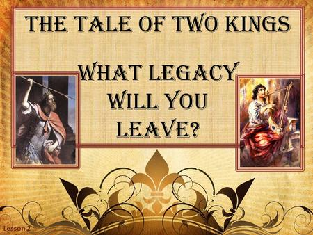 The Tale of Two Kings What Legacy Will you Leave? Lesson 2.