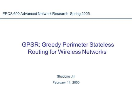 GPSR: Greedy Perimeter Stateless Routing for Wireless Networks EECS 600 Advanced Network Research, Spring 2005 Shudong Jin February 14, 2005.