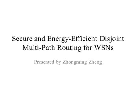 Secure and Energy-Efficient Disjoint Multi-Path Routing for WSNs Presented by Zhongming Zheng.